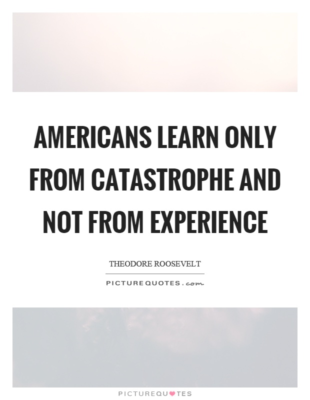Americans learn only from catastrophe and not from experience Picture Quote #1