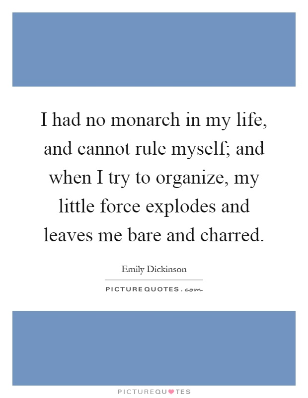 I had no monarch in my life, and cannot rule myself; and when I try to organize, my little force explodes and leaves me bare and charred Picture Quote #1