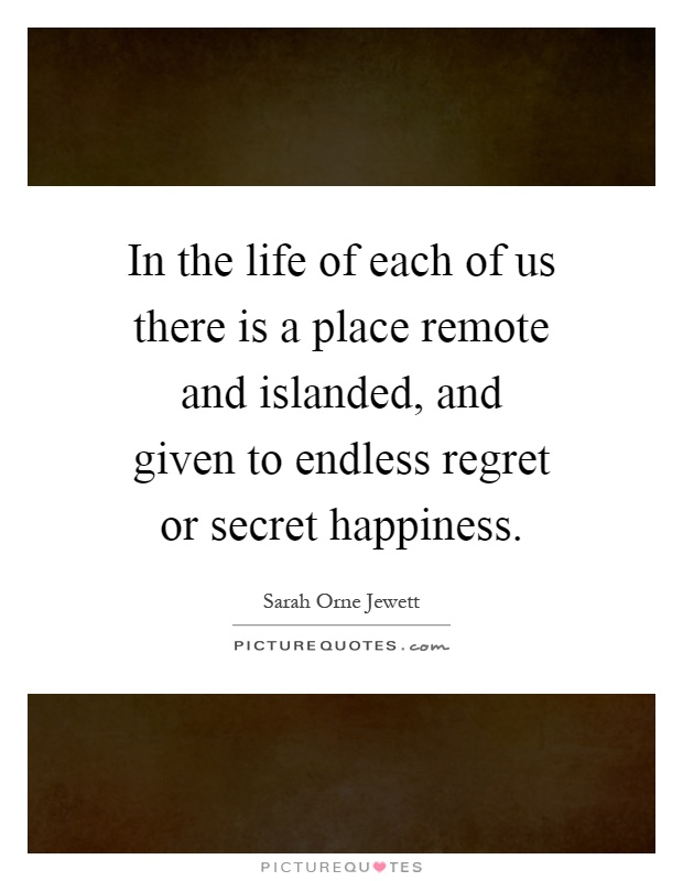 In the life of each of us there is a place remote and islanded, and given to endless regret or secret happiness Picture Quote #1