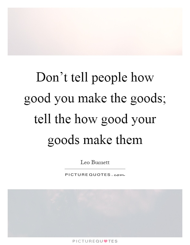 Don't tell people how good you make the goods; tell the how good your goods make them Picture Quote #1