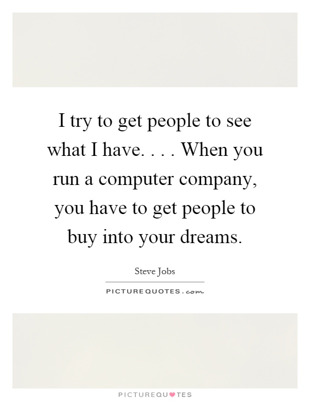 I try to get people to see what I have.... When you run a computer company, you have to get people to buy into your dreams Picture Quote #1
