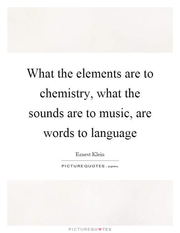 What the elements are to chemistry, what the sounds are to music, are words to language Picture Quote #1