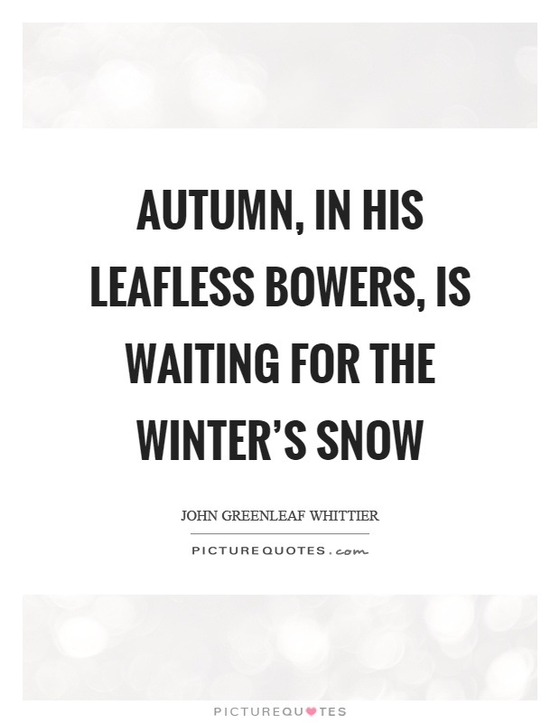 Autumn, in his leafless bowers, is waiting for the winter's snow Picture Quote #1