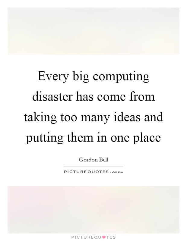 Every big computing disaster has come from taking too many ideas and putting them in one place Picture Quote #1