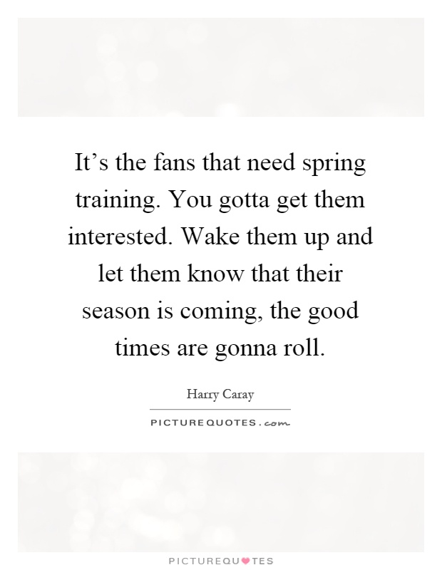 It's the fans that need spring training. You gotta get them interested. Wake them up and let them know that their season is coming, the good times are gonna roll Picture Quote #1