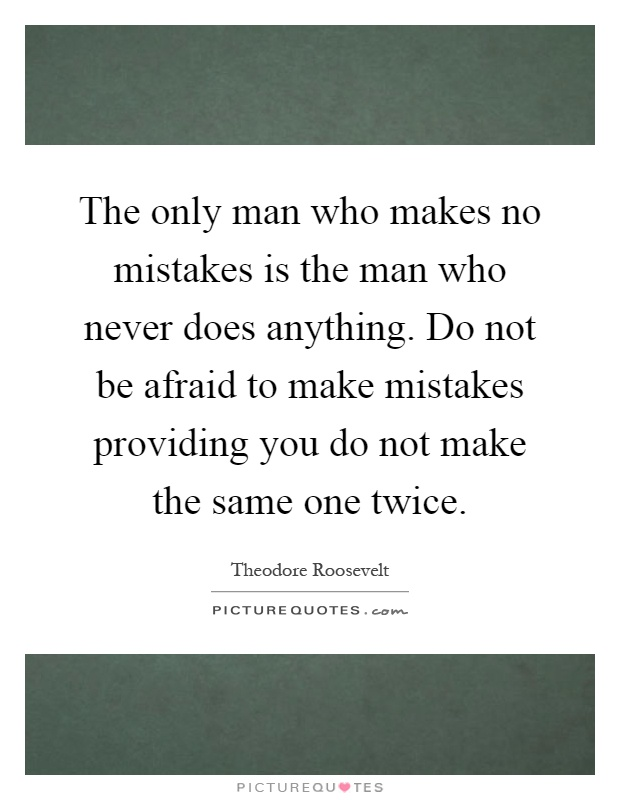 The only man who makes no mistakes is the man who never does anything. Do not be afraid to make mistakes providing you do not make the same one twice Picture Quote #1