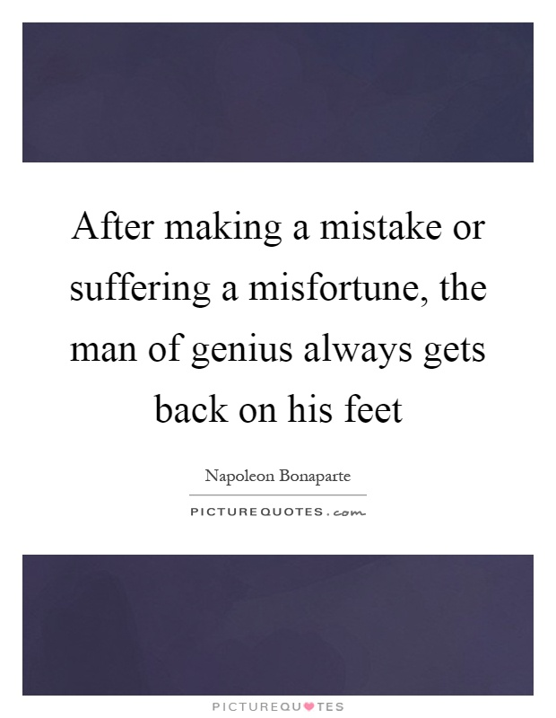 After making a mistake or suffering a misfortune, the man of genius always gets back on his feet Picture Quote #1