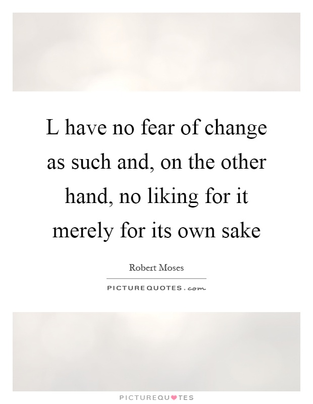 L have no fear of change as such and, on the other hand, no liking for it merely for its own sake Picture Quote #1