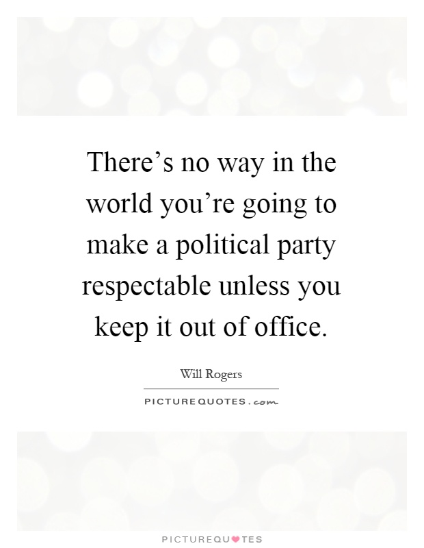 There's no way in the world you're going to make a political party respectable unless you keep it out of office Picture Quote #1