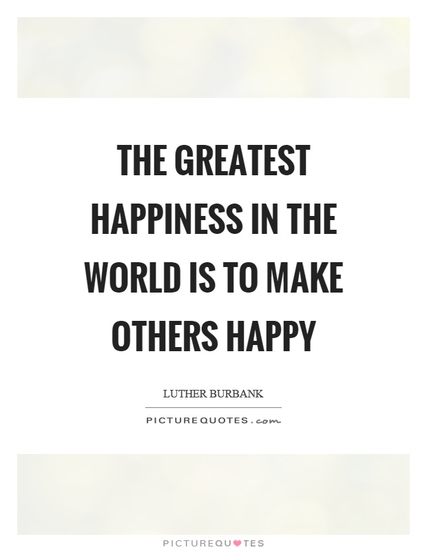 Make others happy quotes sayings make others happy picture quotes the greatest happiness in the world is to make others happy picture quote 1 ccuart Choice Image