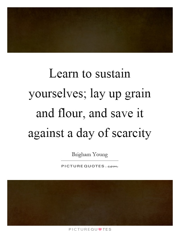 Learn to sustain yourselves; lay up grain and flour, and save it against a day of scarcity Picture Quote #1