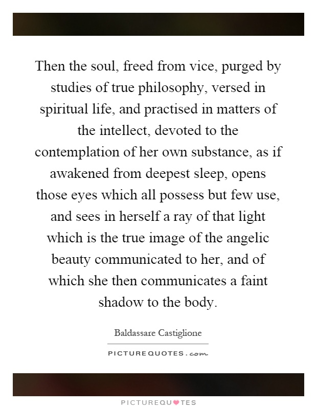 Then the soul, freed from vice, purged by studies of true philosophy, versed in spiritual life, and practised in matters of the intellect, devoted to the contemplation of her own substance, as if awakened from deepest sleep, opens those eyes which all possess but few use, and sees in herself a ray of that light which is the true image of the angelic beauty communicated to her, and of which she then communicates a faint shadow to the body Picture Quote #1