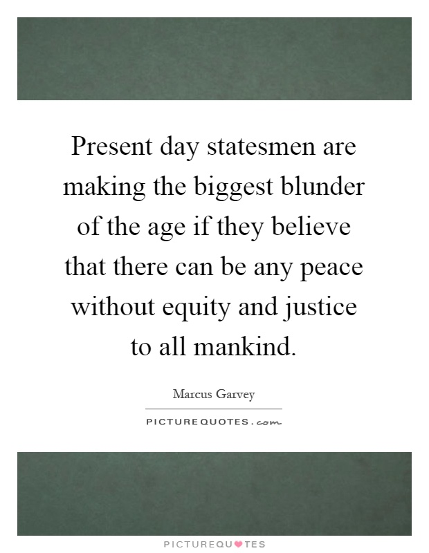 Present day statesmen are making the biggest blunder of the age if they believe that there can be any peace without equity and justice to all mankind Picture Quote #1