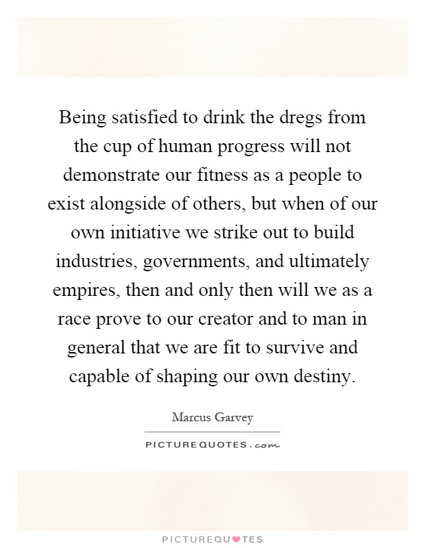 Being satisfied to drink the dregs from the cup of human progress will not demonstrate our fitness as a people to exist alongside of others, but when of our own initiative we strike out to build industries, governments, and ultimately empires, then and only then will we as a race prove to our creator and to man in general that we are fit to survive and capable of shaping our own destiny Picture Quote #1