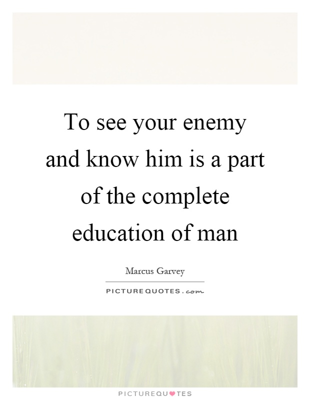 To see your enemy and know him is a part of the complete education of man Picture Quote #1