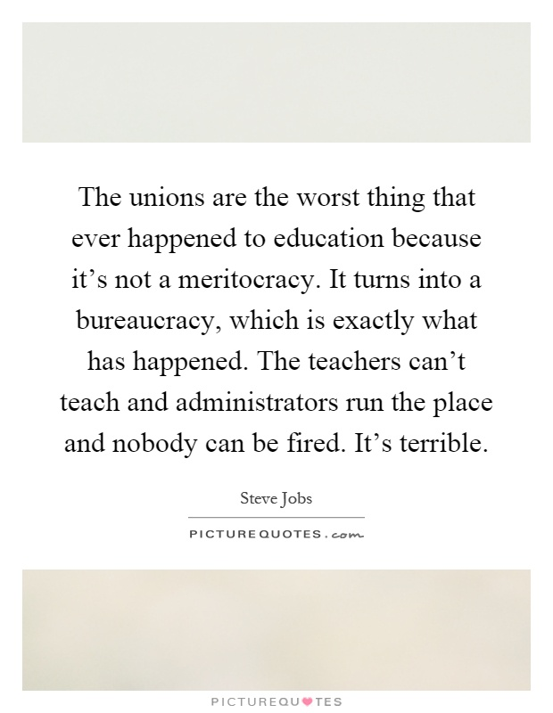 The unions are the worst thing that ever happened to education because it's not a meritocracy. It turns into a bureaucracy, which is exactly what has happened. The teachers can't teach and administrators run the place and nobody can be fired. It's terrible Picture Quote #1