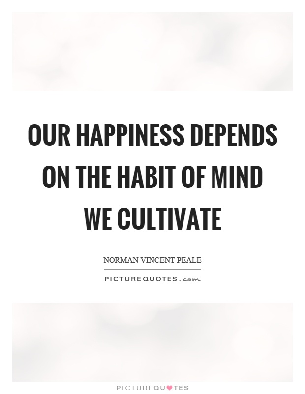 Our happiness depends on the habit of mind we cultivate Picture Quote #1