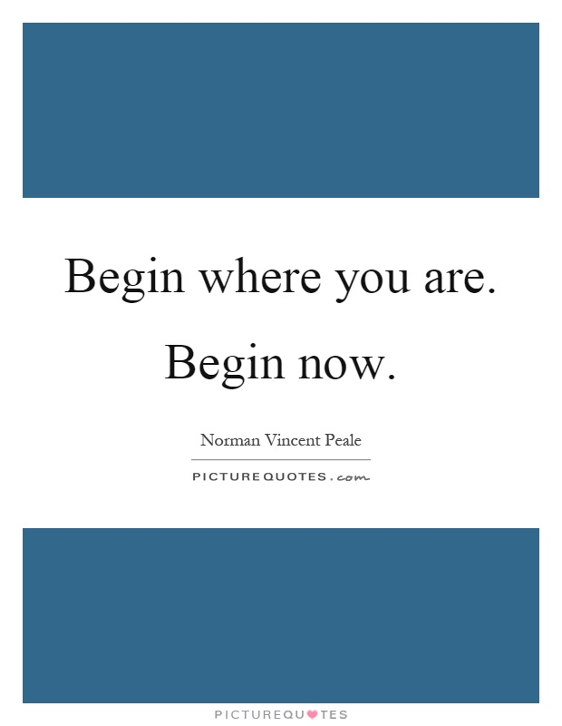 Begin where you are. Begin now Picture Quote #1