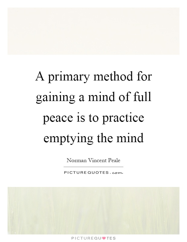 A primary method for gaining a mind of full peace is to practice emptying the mind Picture Quote #1