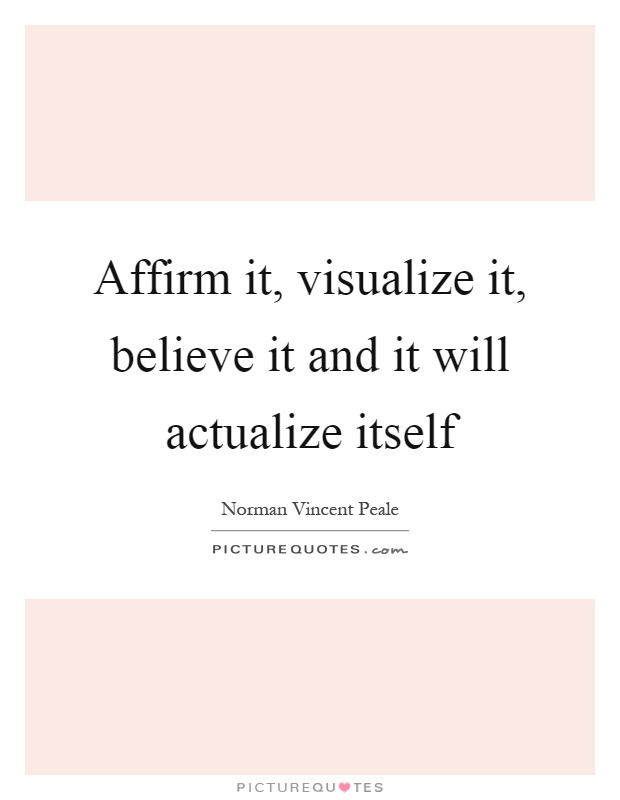 Affirm it, visualize it, believe it and it will actualize itself Picture Quote #1