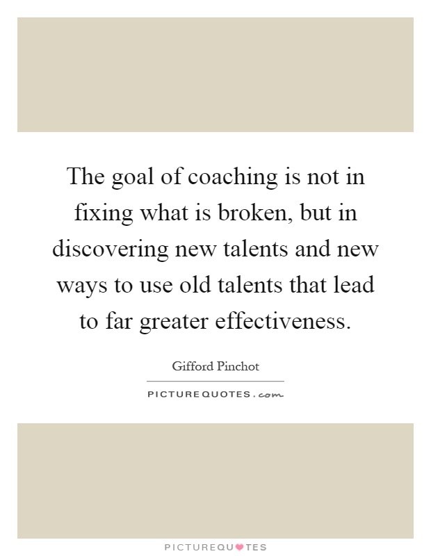 The goal of coaching is not in fixing what is broken, but in discovering new talents and new ways to use old talents that lead to far greater effectiveness Picture Quote #1