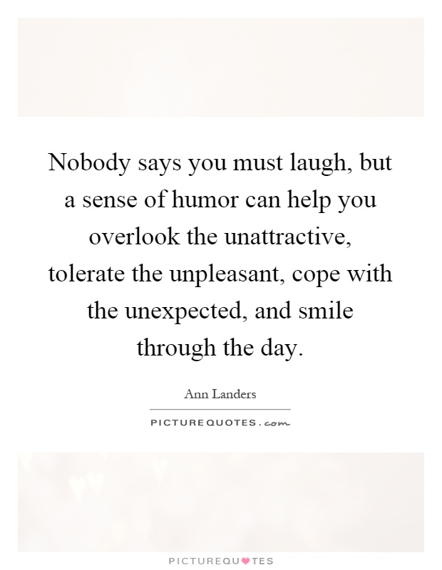 Nobody says you must laugh, but a sense of humor can help you overlook the unattractive, tolerate the unpleasant, cope with the unexpected, and smile through the day Picture Quote #1