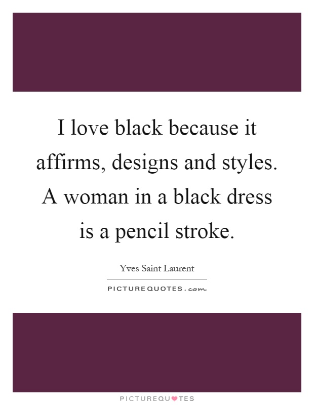 I love black because it affirms, designs and styles. A woman in a black dress is a pencil stroke Picture Quote #1