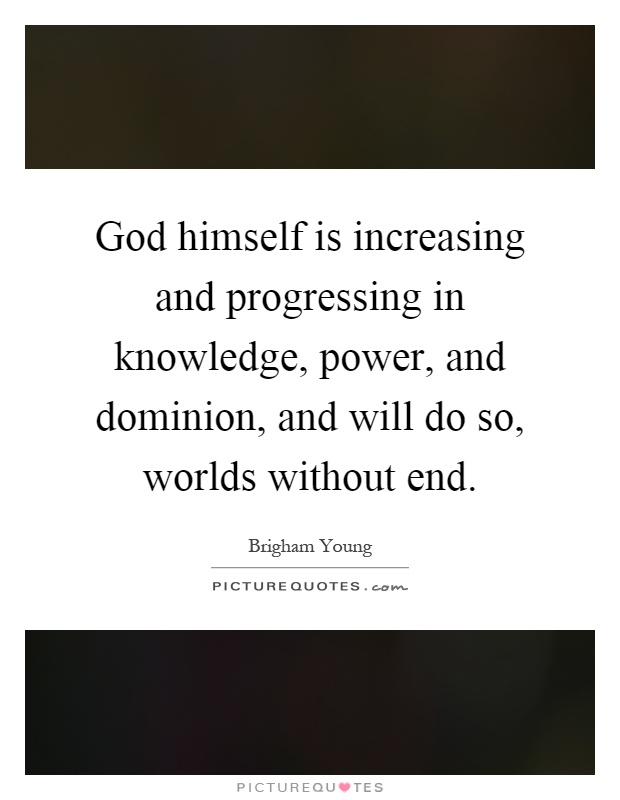 God himself is increasing and progressing in knowledge, power, and dominion, and will do so, worlds without end Picture Quote #1