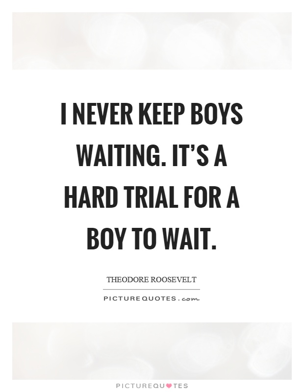Boy Waiting For Girl Quotes: I Never Keep Boys Waiting. It's A Hard Trial For A Boy To