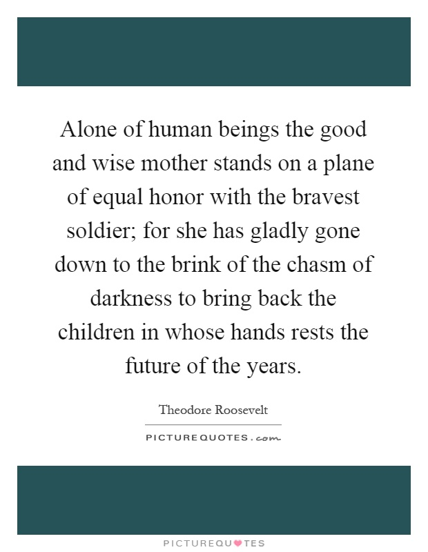 Alone of human beings the good and wise mother stands on a plane of equal honor with the bravest soldier; for she has gladly gone down to the brink of the chasm of darkness to bring back the children in whose hands rests the future of the years Picture Quote #1