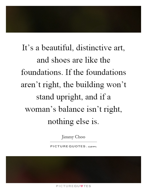 It's a beautiful, distinctive art, and shoes are like the foundations. If the foundations aren't right, the building won't stand upright, and if a woman's balance isn't right, nothing else is Picture Quote #1