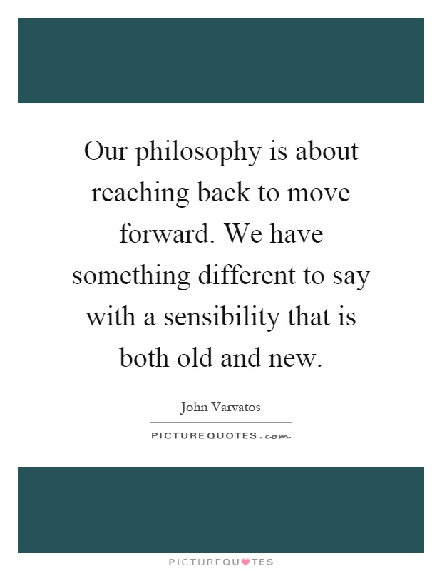 Our philosophy is about reaching back to move forward. We have something different to say with a sensibility that is both old and new Picture Quote #1