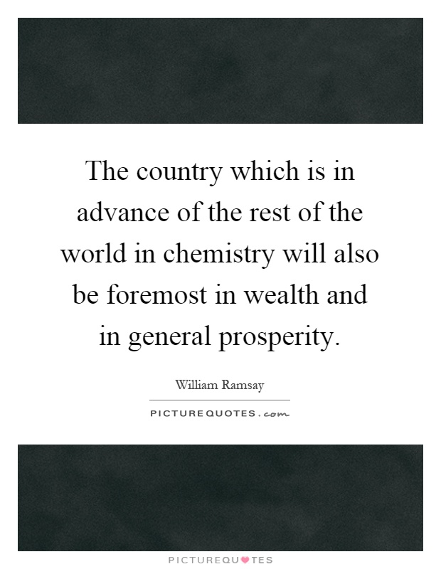 The country which is in advance of the rest of the world in chemistry will also be foremost in wealth and in general prosperity Picture Quote #1