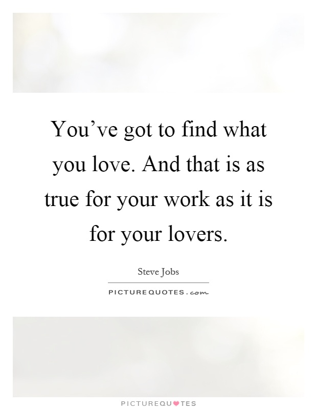 You've got to find what you love. And that is as true for your work as it is for your lovers Picture Quote #1