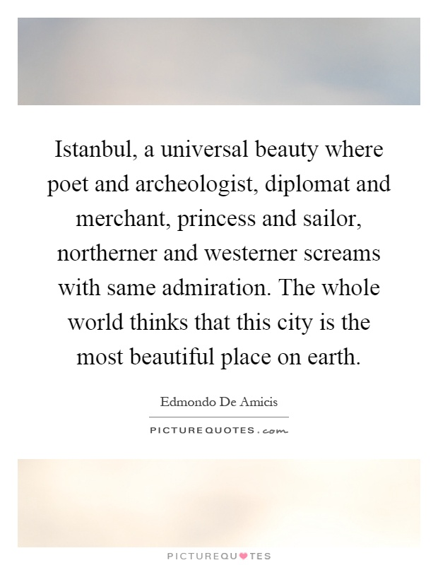 Istanbul, a universal beauty where poet and archeologist, diplomat and merchant, princess and sailor, northerner and westerner screams with same admiration. The whole world thinks that this city is the most beautiful place on earth Picture Quote #1