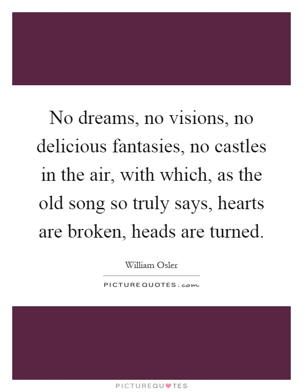 No dreams, no visions, no delicious fantasies, no castles in the air, with which, as the old song so truly says, hearts are broken, heads are turned Picture Quote #1