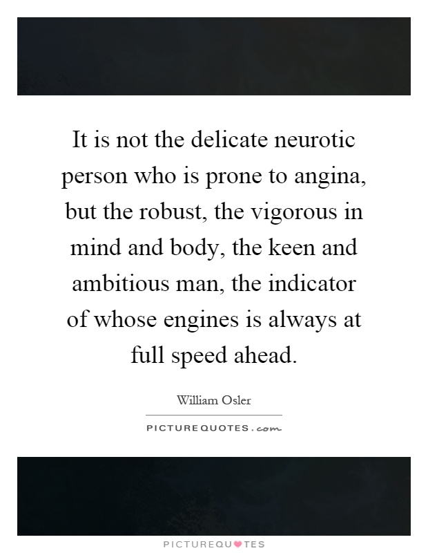 It is not the delicate neurotic person who is prone to angina, but the robust, the vigorous in mind and body, the keen and ambitious man, the indicator of whose engines is always at full speed ahead Picture Quote #1