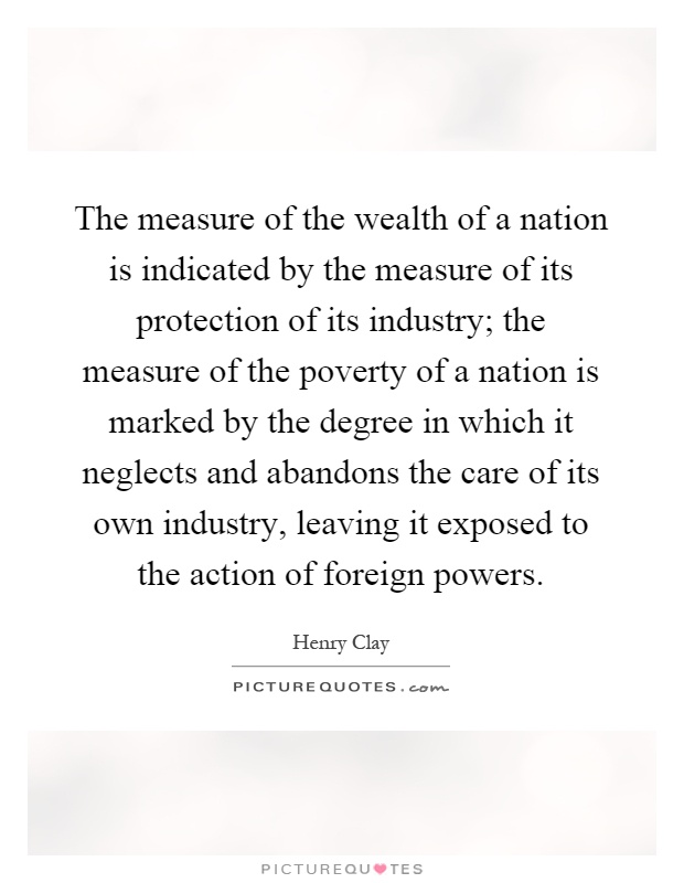 The measure of the wealth of a nation is indicated by the measure of its protection of its industry; the measure of the poverty of a nation is marked by the degree in which it neglects and abandons the care of its own industry, leaving it exposed to the action of foreign powers Picture Quote #1
