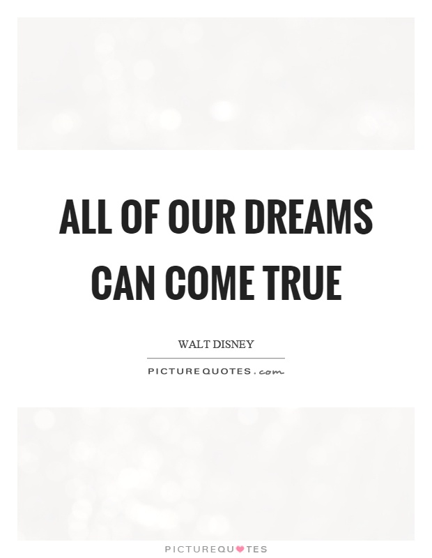 All of our dreams can come true Picture Quote #1