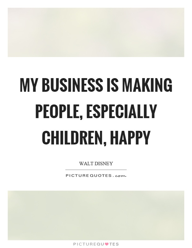My business is making people, especially children, happy Picture Quote #1