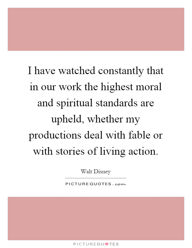 I have watched constantly that in our work the highest moral and spiritual standards are upheld, whether my productions deal with fable or with stories of living action Picture Quote #1