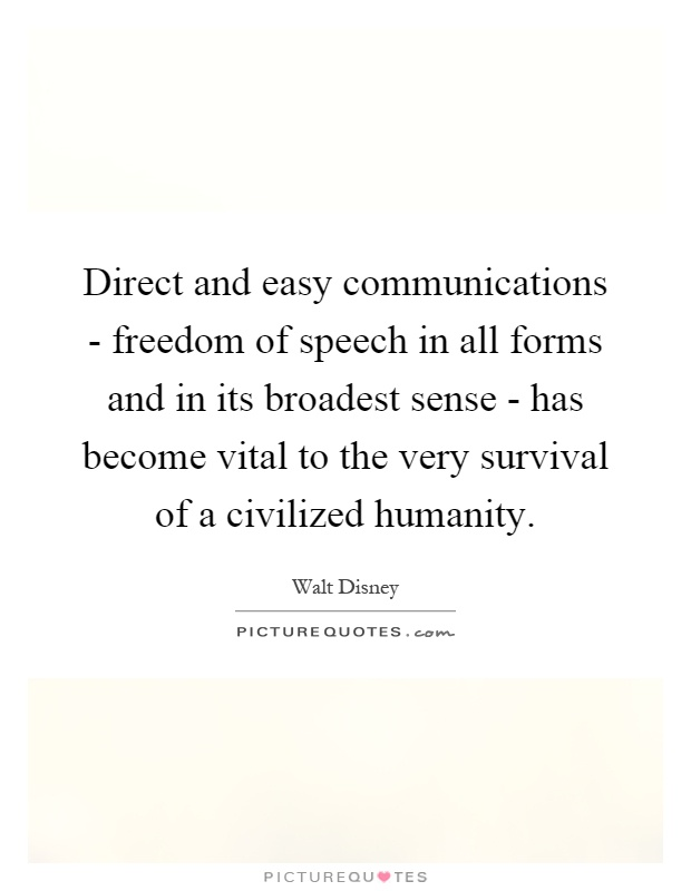 Direct and easy communications - freedom of speech in all forms and in its broadest sense - has become vital to the very survival of a civilized humanity Picture Quote #1