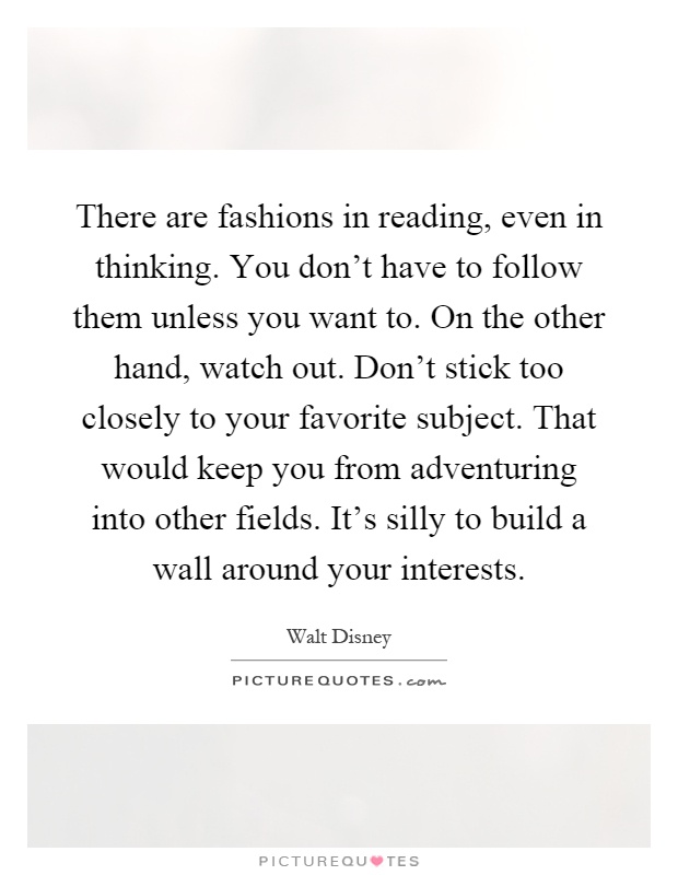 There are fashions in reading, even in thinking. You don't have to follow them unless you want to. On the other hand, watch out. Don't stick too closely to your favorite subject. That would keep you from adventuring into other fields. It's silly to build a wall around your interests Picture Quote #1