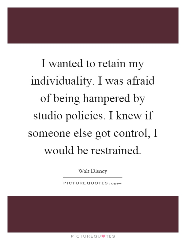 I wanted to retain my individuality. I was afraid of being hampered by studio policies. I knew if someone else got control, I would be restrained Picture Quote #1
