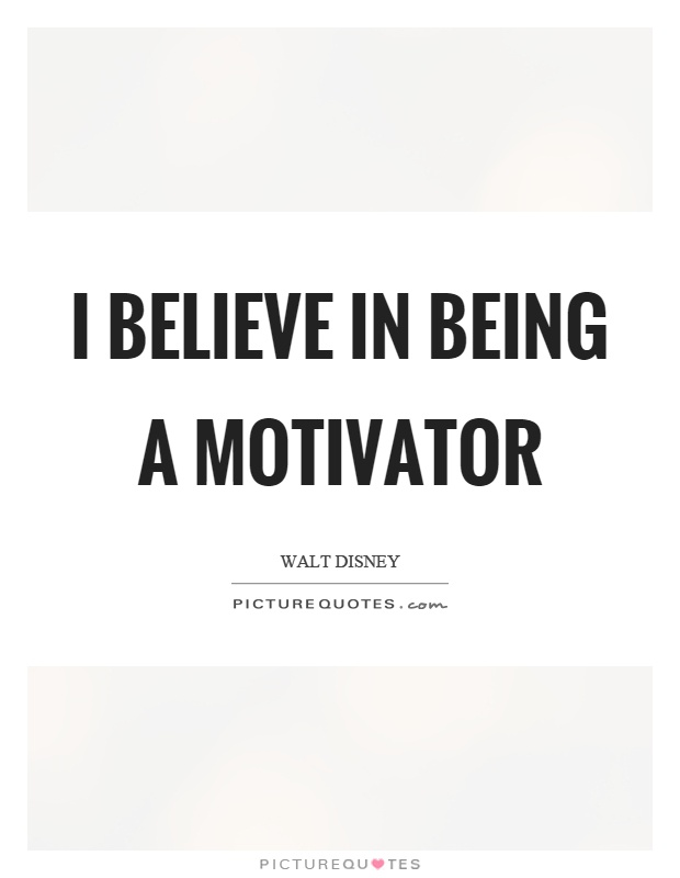 I believe in being a motivator Picture Quote #1