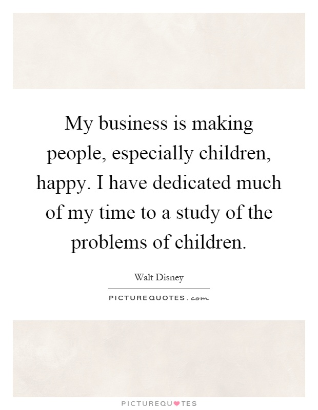 My business is making people, especially children, happy. I have dedicated much of my time to a study of the problems of children Picture Quote #1