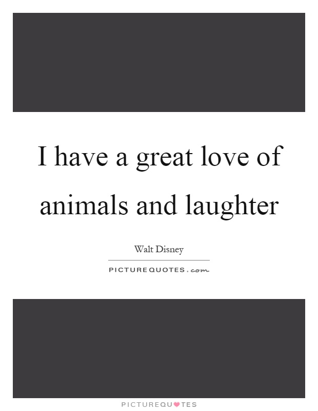 I have a great love of animals and laughter Picture Quote #1