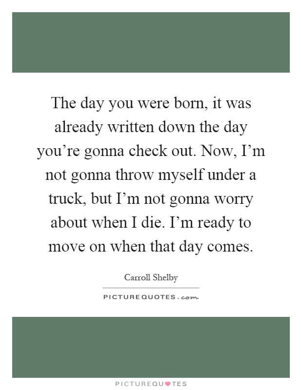 The day you were born, it was already written down the day you're gonna check out. Now, I'm not gonna throw myself under a truck, but I'm not gonna worry about when I die. I'm ready to move on when that day comes Picture Quote #1