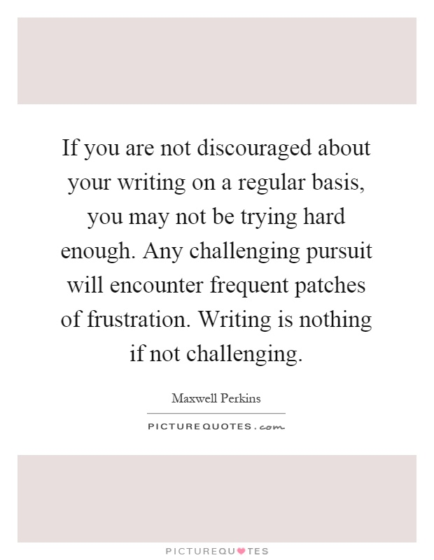 If you are not discouraged about your writing on a regular basis, you may not be trying hard enough. Any challenging pursuit will encounter frequent patches of frustration. Writing is nothing if not challenging Picture Quote #1