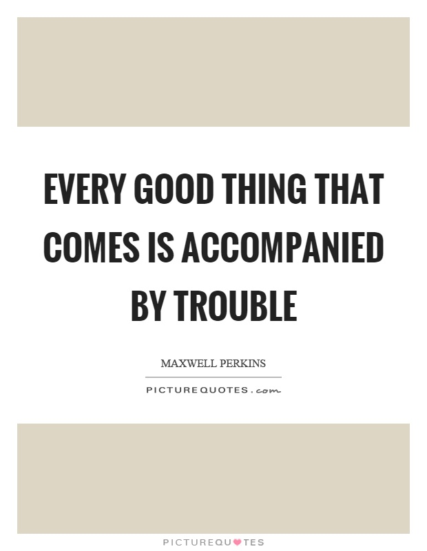 Every good thing that comes is accompanied by trouble Picture Quote #1